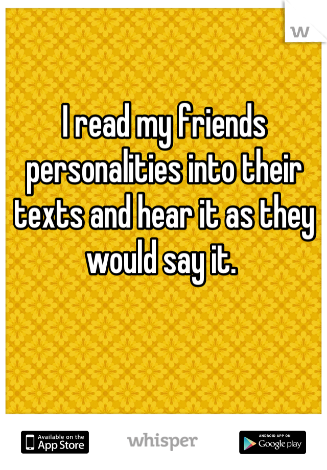 I read my friends personalities into their texts and hear it as they would say it.