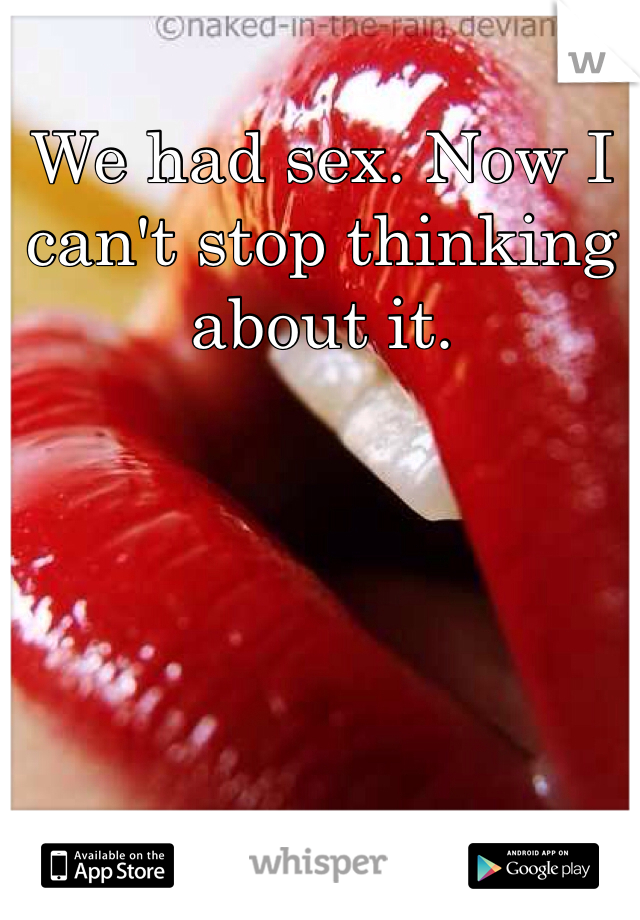 We had sex. Now I can't stop thinking about it.