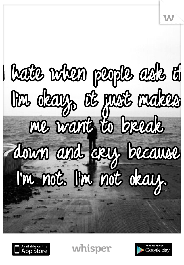 I hate when people ask if I'm okay, it just makes me want to break down and cry because I'm not. I'm not okay.