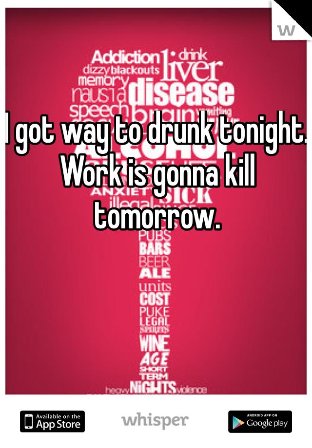 I got way to drunk tonight. Work is gonna kill tomorrow.