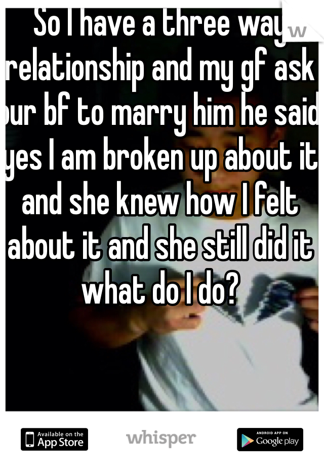 So I have a three way relationship and my gf ask our bf to marry him he said yes I am broken up about it and she knew how I felt about it and she still did it what do I do?