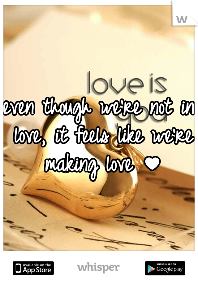 even though we're not in love, it feels like we're making love ♥