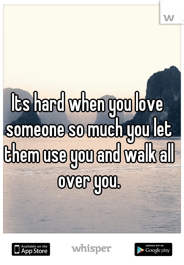 Its hard when you love someone so much you let them use you and walk all over you.