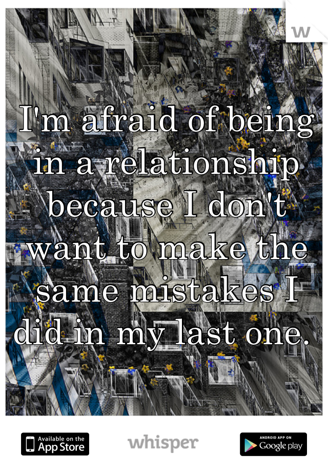 I'm afraid of being in a relationship because I don't want to make the same mistakes I did in my last one.
