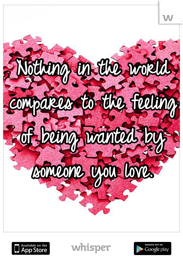 Nothing in the world compares to the feeling of being wanted by someone you love.