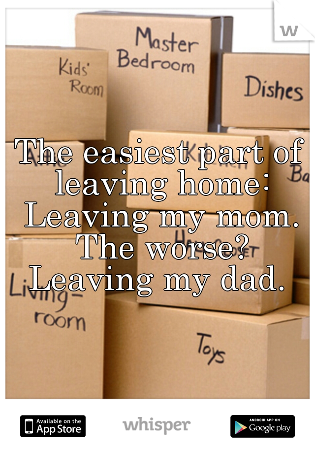 The easiest part of leaving home: Leaving my mom. The worse? Leaving my dad.