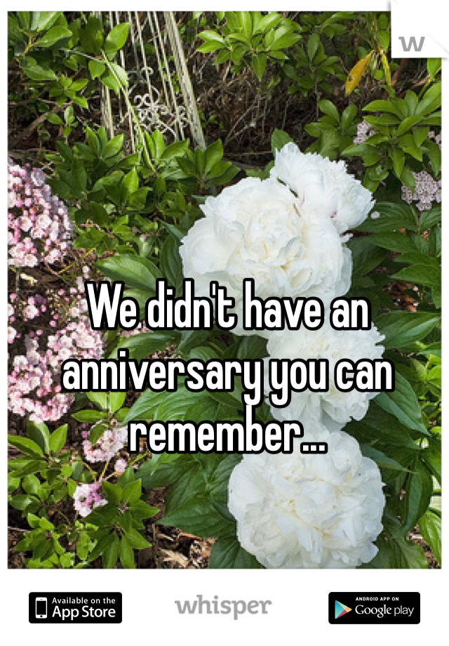 We didn't have an anniversary you can remember...