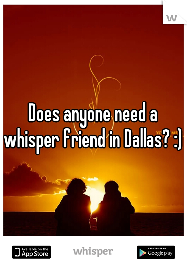 Does anyone need a whisper friend in Dallas? :)