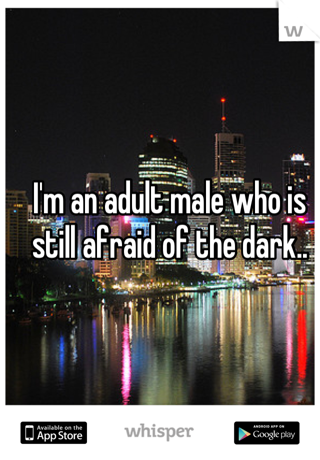 I'm an adult male who is still afraid of the dark..