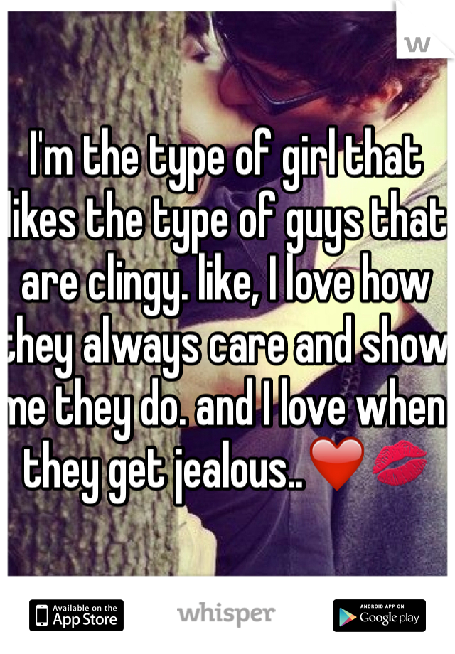 I'm the type of girl that likes the type of guys that are clingy. like, I love how they always care and show me they do. and I love when they get jealous..❤️💋