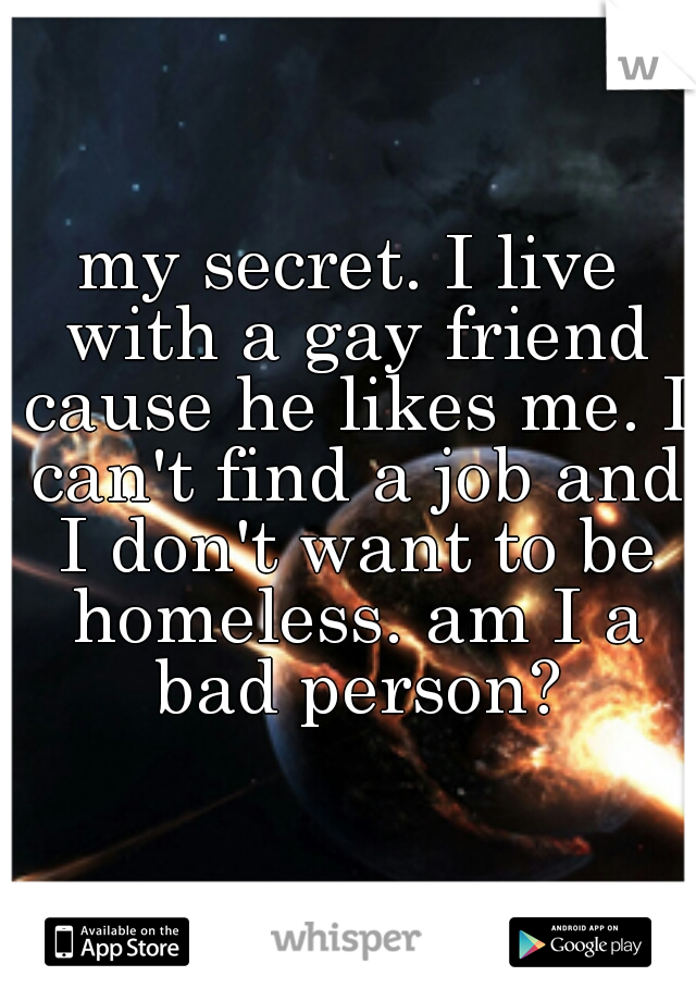 my secret. I live with a gay friend cause he likes me. I can't find a job and I don't want to be homeless. am I a bad person?