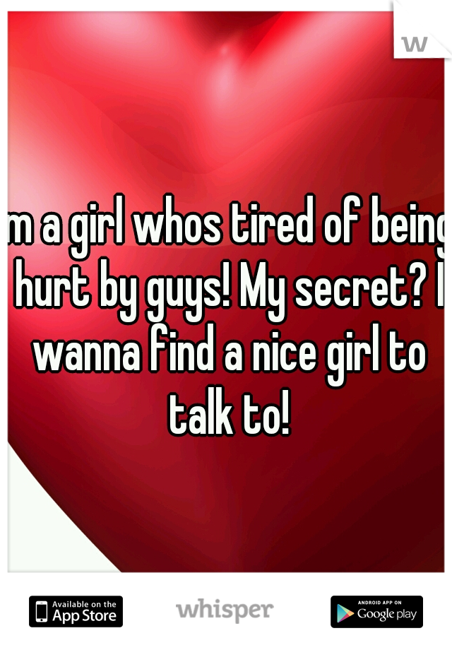 Im a girl whos tired of being hurt by guys! My secret? I wanna find a nice girl to talk to!