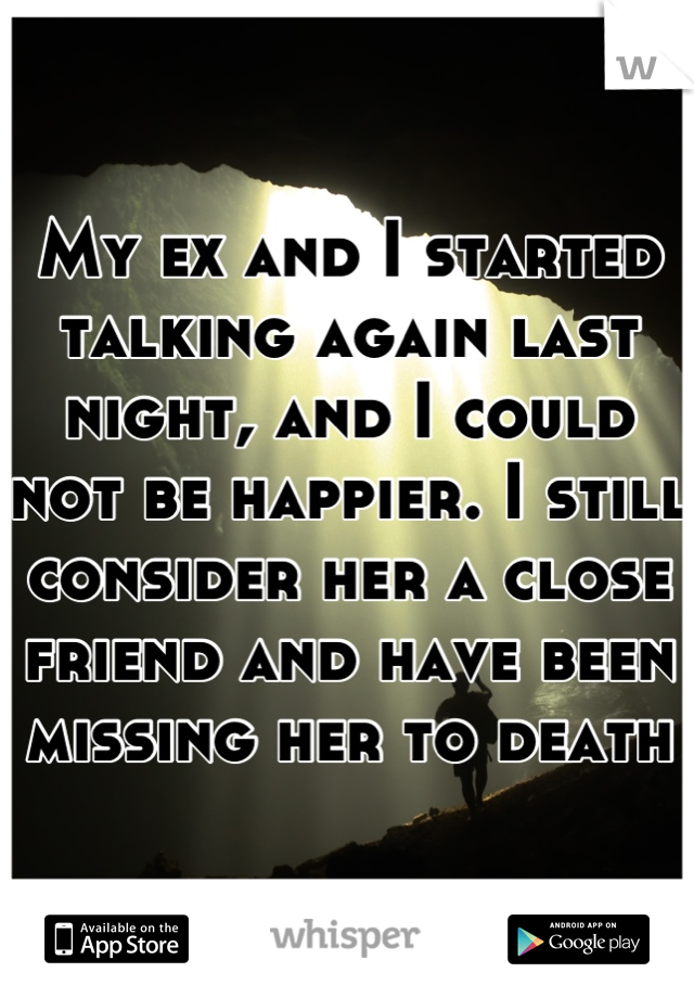My ex and I started talking again last night, and I could not be happier. I still consider her a close friend and have been missing her to death