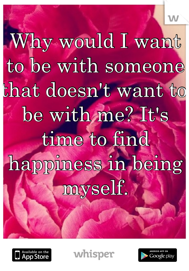 Why would I want to be with someone that doesn't want to be with me? It's time to find happiness in being myself.
