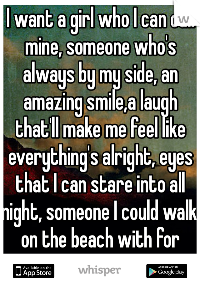 I want a girl who I can call mine, someone who's always by my side, an amazing smile,a laugh that'll make me feel like everything's alright, eyes that I can stare into all night, someone I could walk on the beach with for hours.  I can dream right?