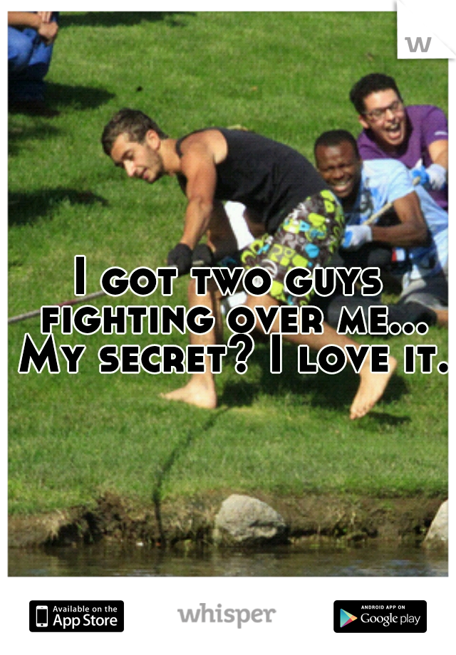 I got two guys fighting over me... My secret? I love it.