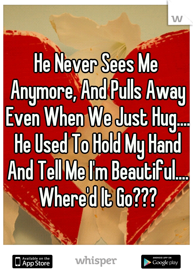 He Never Sees Me Anymore, And Pulls Away Even When We Just Hug.... He Used To Hold My Hand And Tell Me I'm Beautiful.... Where'd It Go???