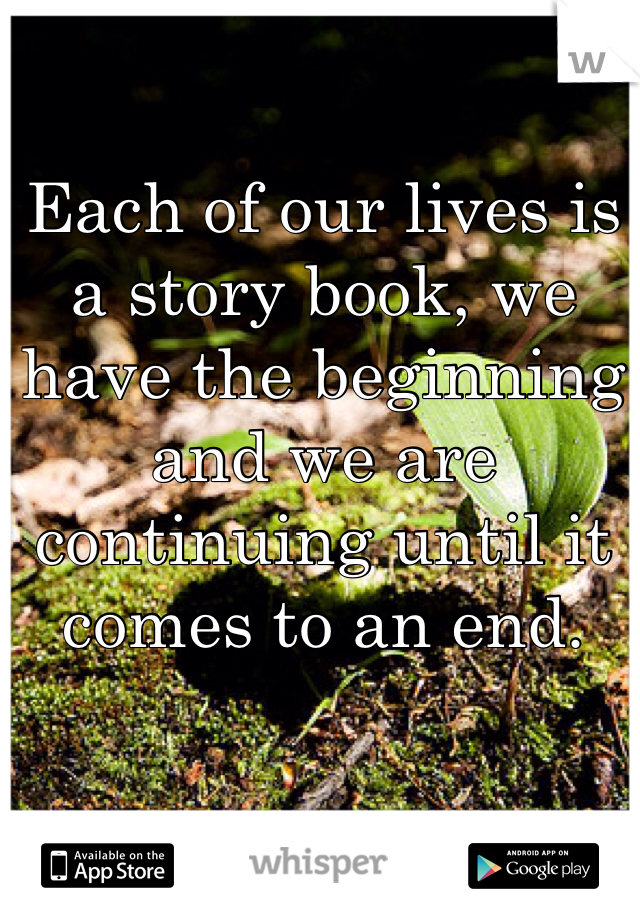 Each of our lives is a story book, we have the beginning and we are continuing until it comes to an end.