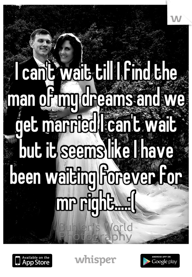 I can't wait till I find the man of my dreams and we get married I can't wait but it seems like I have been waiting forever for mr right....:(
