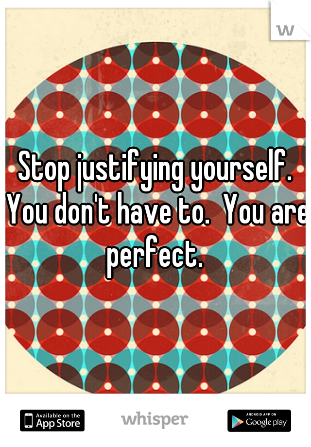 Stop justifying yourself. You don't have to.  You are perfect.