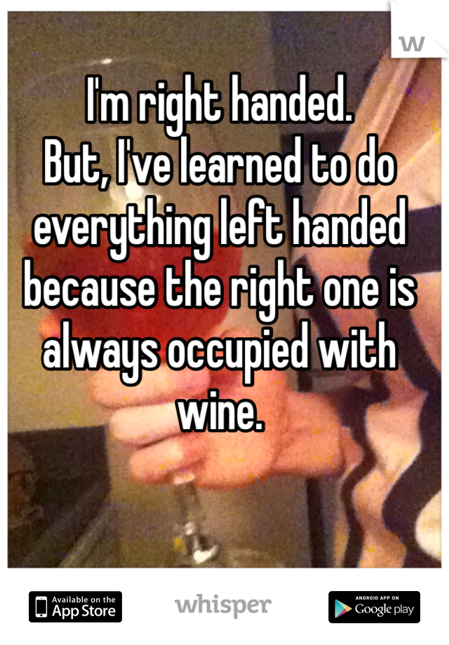 I'm right handed.  But, I've learned to do everything left handed because the right one is always occupied with wine.