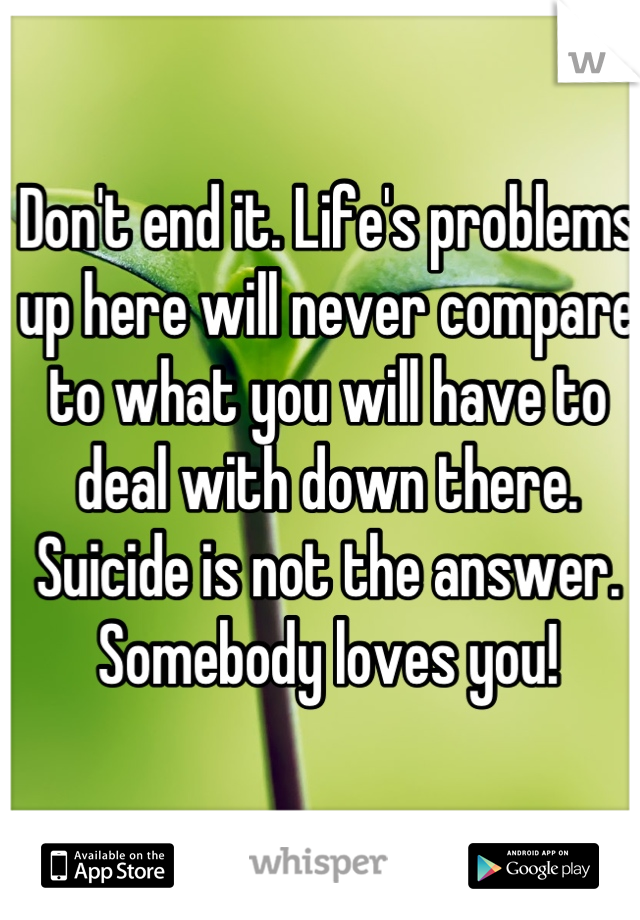 Don't end it. Life's problems up here will never compare to what you will have to deal with down there. Suicide is not the answer. Somebody loves you!