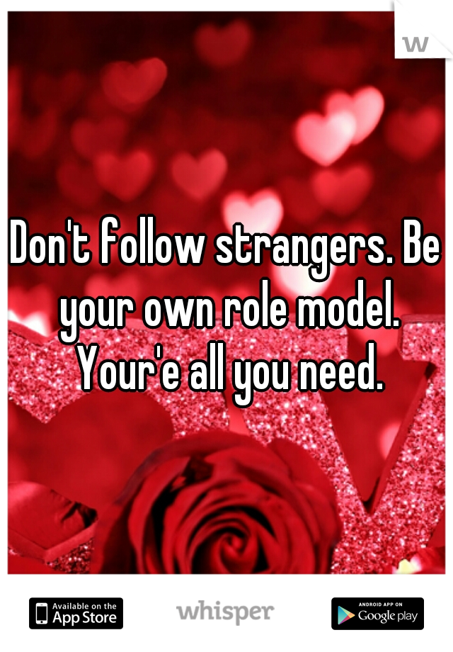 Don't follow strangers. Be your own role model. Your'e all you need.