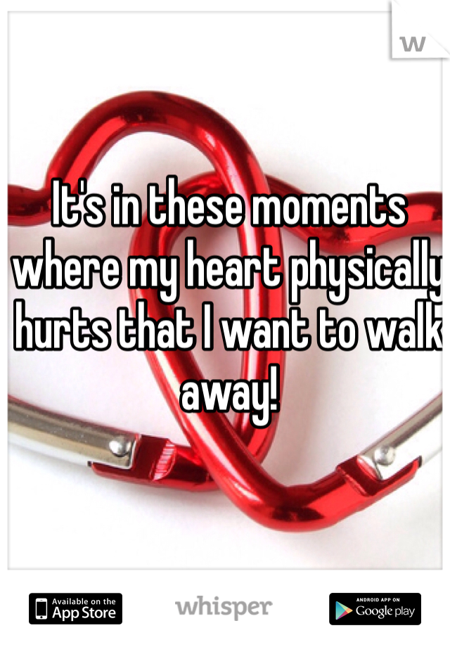 It's in these moments where my heart physically hurts that I want to walk away!