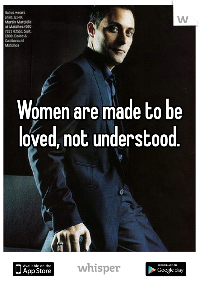 Women are made to be loved, not understood.