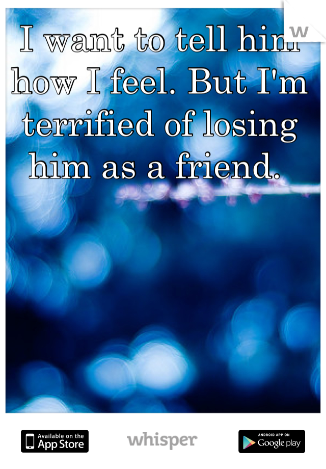 I want to tell him how I feel. But I'm terrified of losing him as a friend.