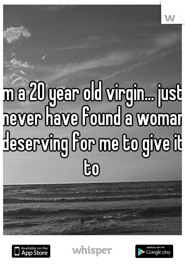 im a 20 year old virgin... just never have found a woman deserving for me to give it to