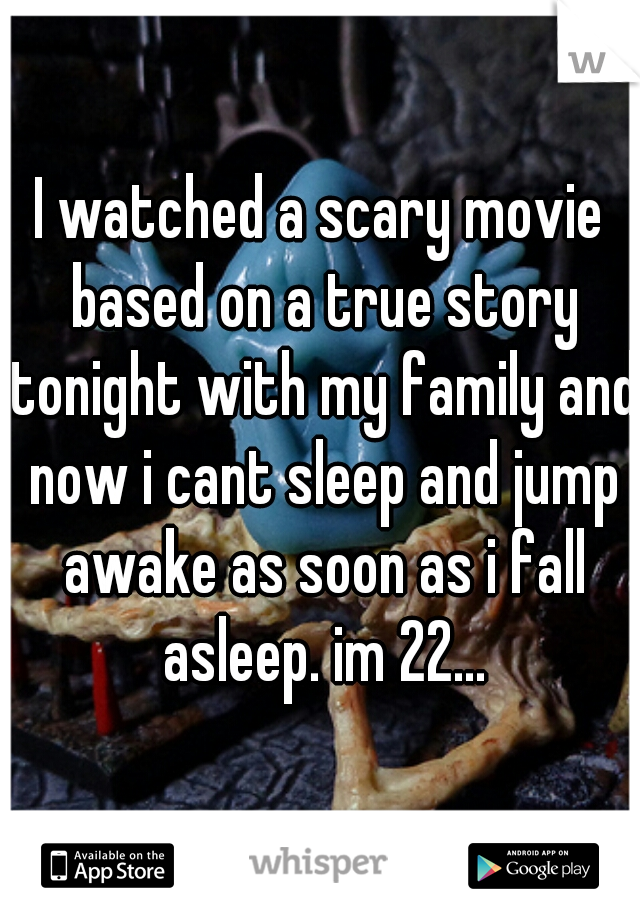 I watched a scary movie based on a true story tonight with my family and now i cant sleep and jump awake as soon as i fall asleep. im 22...