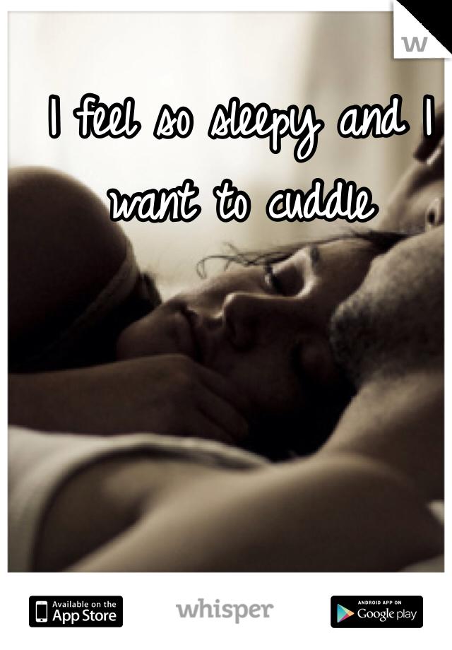 I feel so sleepy and I want to cuddle