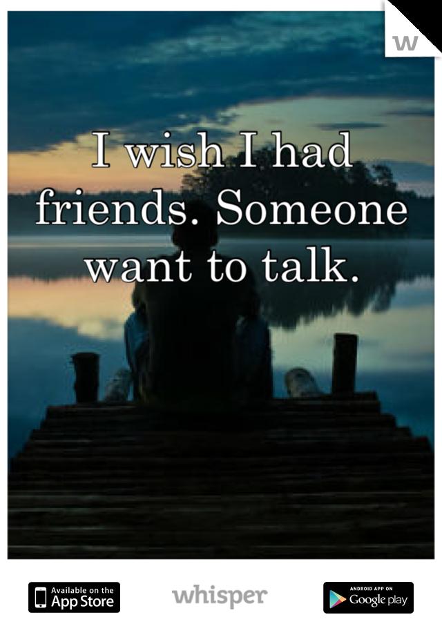 I wish I had friends. Someone want to talk.