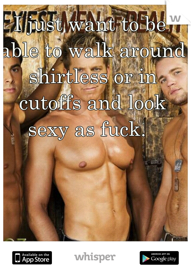 I just want to be able to walk around shirtless or in cutoffs and look sexy as fuck.