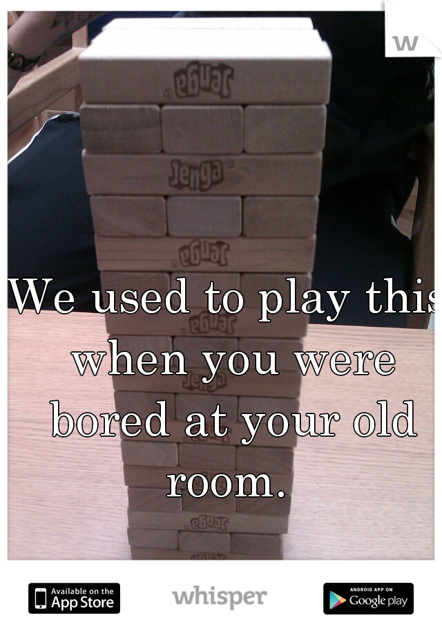 We used to play this when you were bored at your old room.