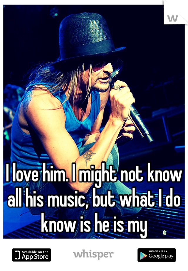 I love him. I might not know all his music, but what I do know is he is my inspiration.
