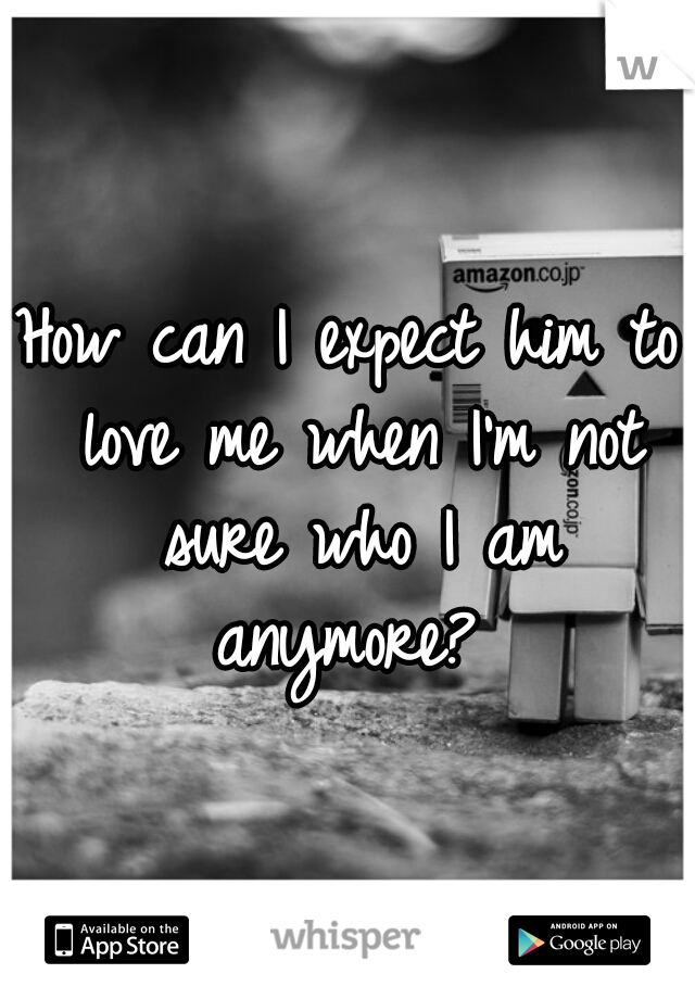 How can I expect him to love me when I'm not sure who I am anymore?