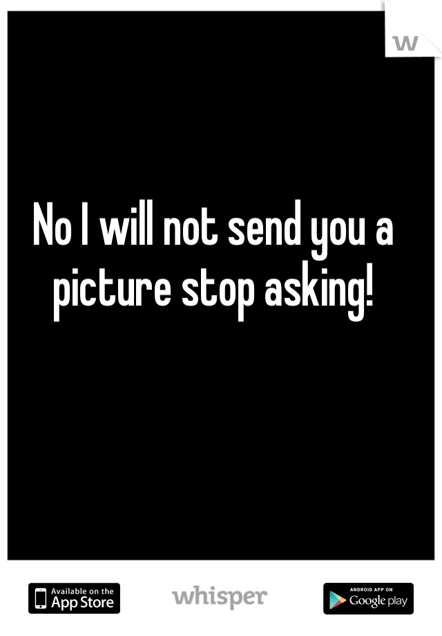 No I will not send you a picture stop asking!