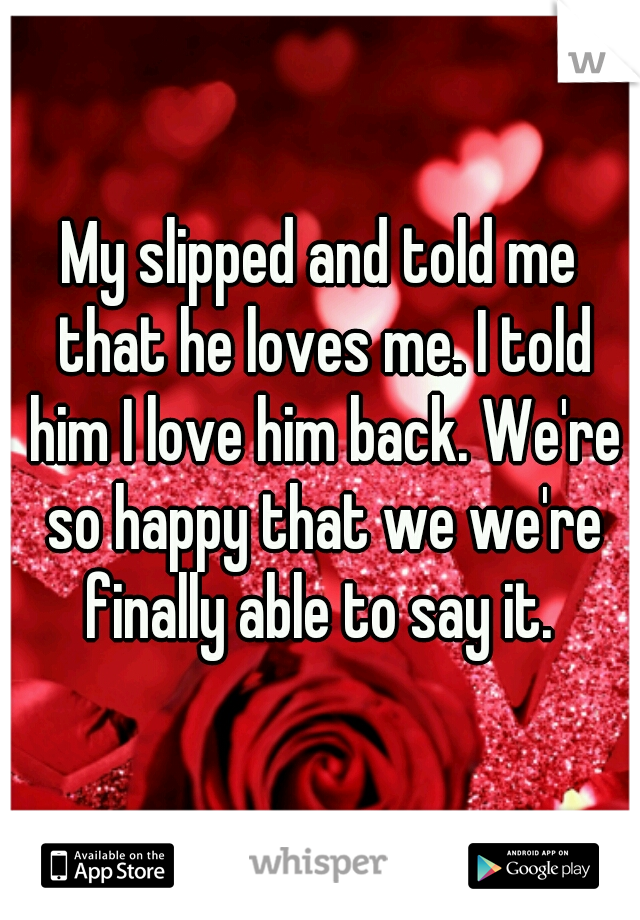 My slipped and told me that he loves me. I told him I love him back. We're so happy that we we're finally able to say it.