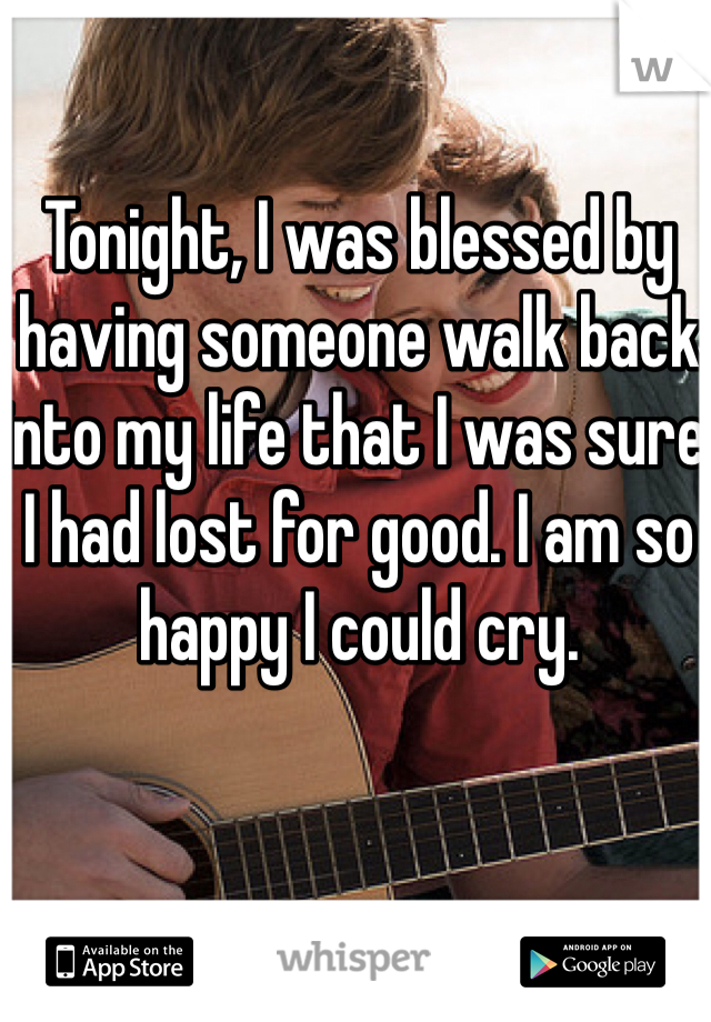 Tonight, I was blessed by having someone walk back into my life that I was sure I had lost for good. I am so happy I could cry.