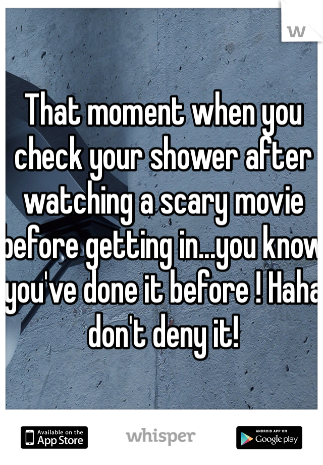 That moment when you check your shower after watching a scary movie before getting in...you know you've done it before ! Haha don't deny it!