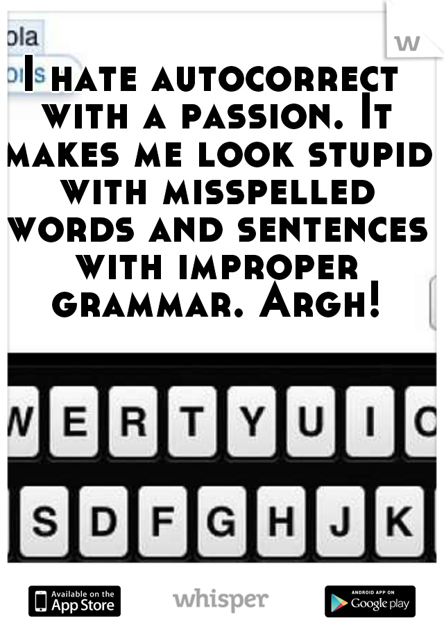 I hate autocorrect with a passion. It makes me look stupid with misspelled words and sentences with improper grammar. Argh!