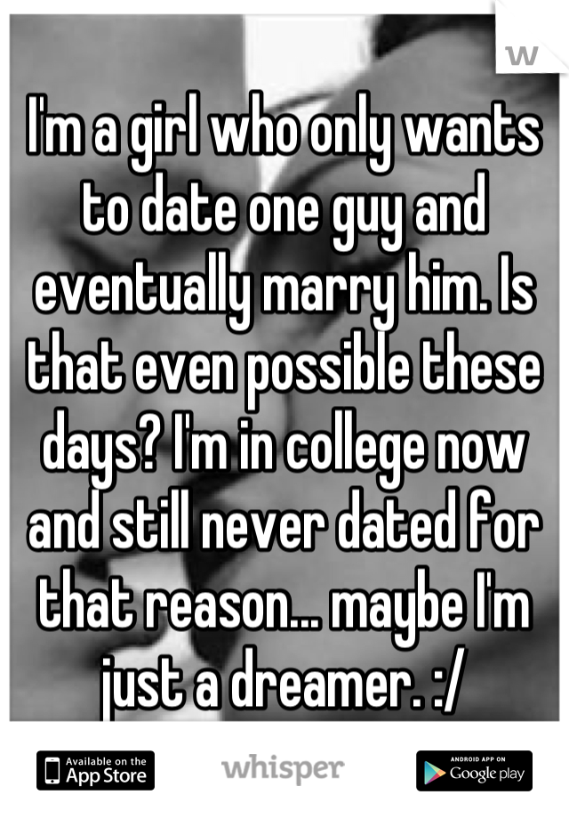 I'm a girl who only wants to date one guy and eventually marry him. Is that even possible these days? I'm in college now and still never dated for that reason... maybe I'm just a dreamer. :/