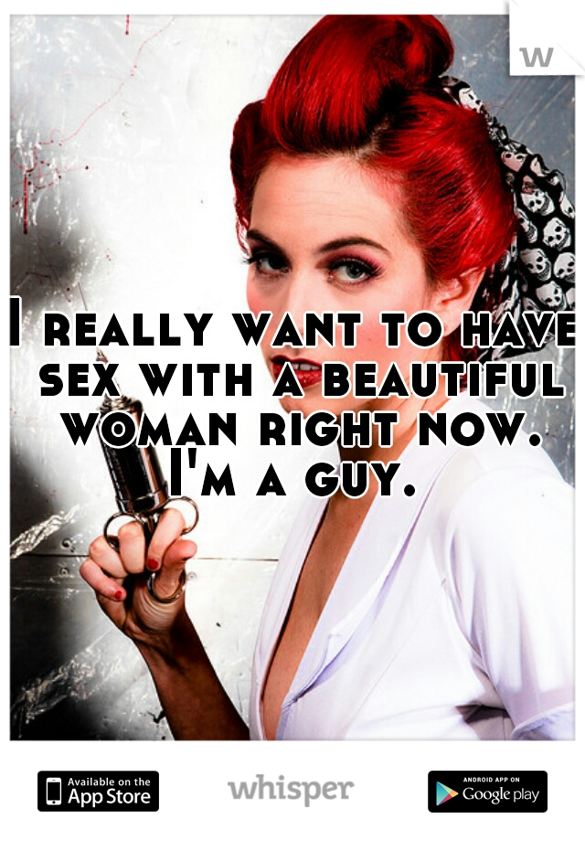 I really want to have sex with a beautiful woman right now. I'm a guy.