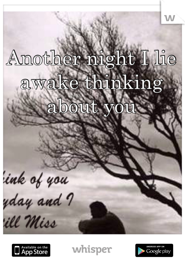 Another night I lie awake thinking about you