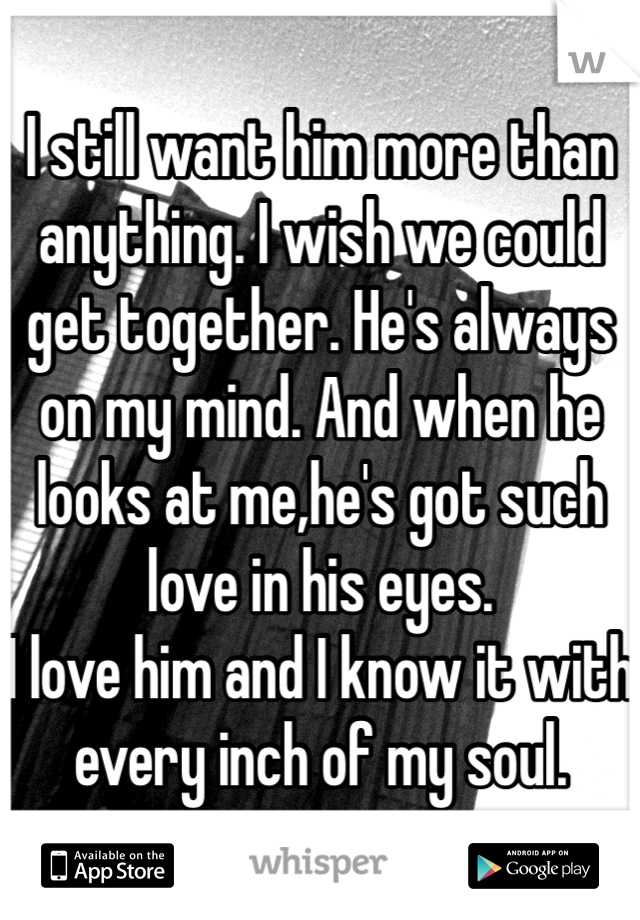 I still want him more than anything. I wish we could get together. He's always on my mind. And when he looks at me,he's got such love in his eyes.  I love him and I know it with every inch of my soul.