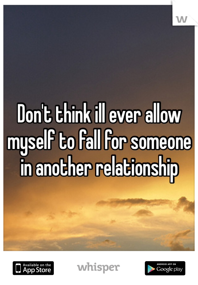 Don't think ill ever allow myself to fall for someone in another relationship