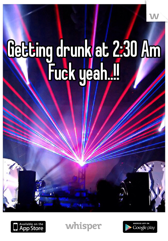 Getting drunk at 2:30 Am  Fuck yeah..!!