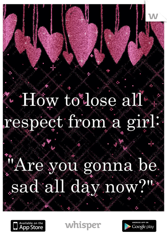 "How to lose all respect from a girl:  ""Are you gonna be sad all day now?"""